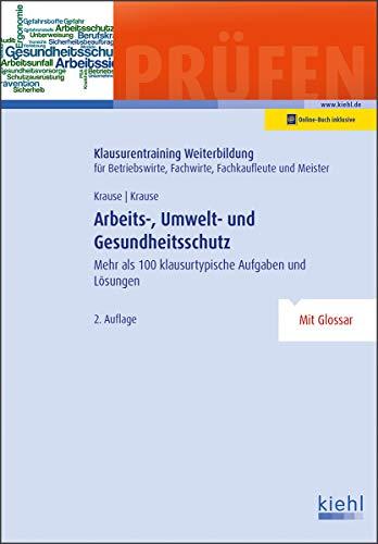 Arbeits-, Umwelt- und Gesundheitsschutz: Mehr als 100 klausurtypische Aufgaben und Lösungen (Klausurentraining Weiterbildung - für Betriebswirte, Fachwirte, Fachkaufleute und Meister)