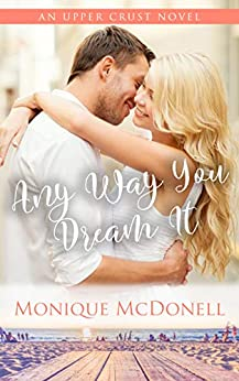 Any Way You Dream It: An Upper Crust Novel - Book 2 - a fake enagagement small town romance (Upper Crust Series) by [Monique McDonell]