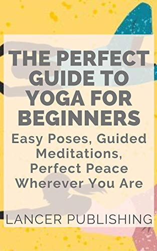 The Perfect Guide To Yoga For Beginners: Easy Poses, Guided Medications, Perfect Peace Wherever You Are (English Edition)