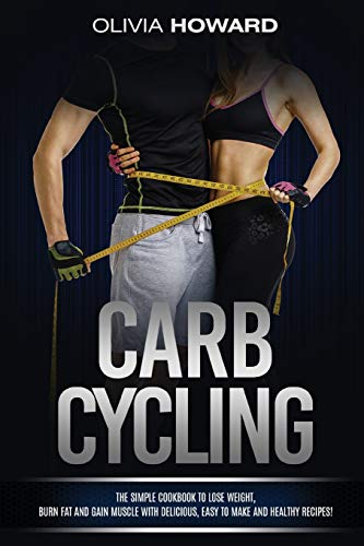 Carb Cycling: The Simple Cookbook to Lose Weight, Burn Fat and Gain Muscle with Delicious, Easy to Make and Healthy Recipes!