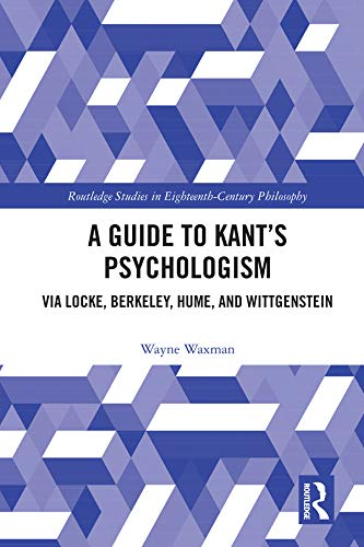 A Guide to Kant's Psychologism: via Locke, Berkeley, Hume, and Wittgenstein (Routledge Studies in Eighteenth-Century Philosophy)