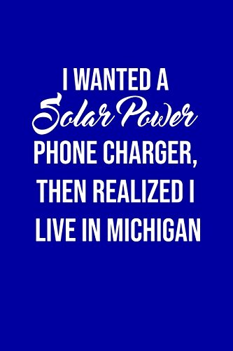 I Wanted A solar power phone charger, then realized I live in Michigan: Solar Power Environmentalist Gifts. Novelty Renewable Energy Blank Notebook, Journal.