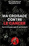 Ma croisade contre le cancer: Survivre pour guérir autrement