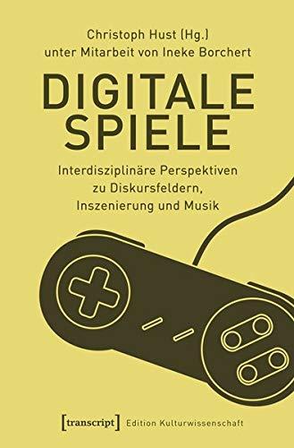 Digitale Spiele: Interdisziplinäre Perspektiven zu Diskursfeldern, Inszenierung und Musik (Edition Kulturwissenschaft, Bd. 145)