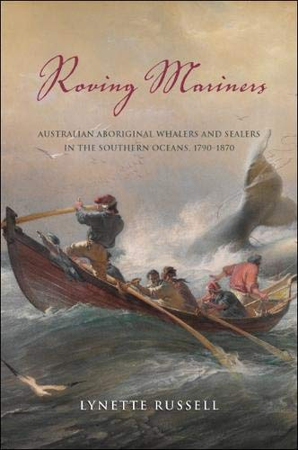 Roving Mariners: Australian Aboriginal Whalers and Sealers in the Southern Oceans, 1790–1870 (SUNY series, Tribal Worlds: Critical Studies in American Indian Nation Building)
