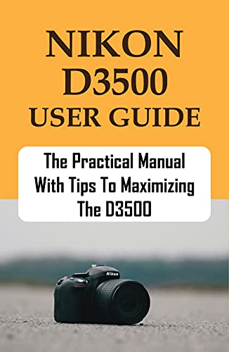 Nikon D3500 User Guide: The Practical Manual With Tips To Maximizing The D3500: Nikon D3500 Settings (English Edition)