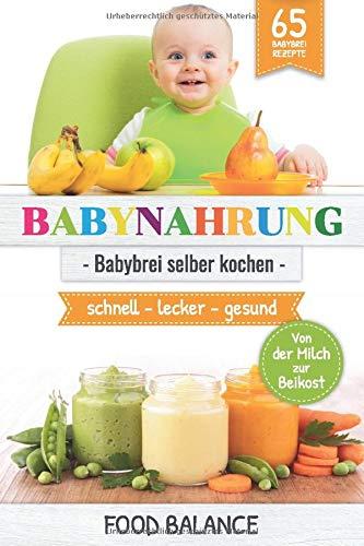 BABYNAHRUNG:: Babybrei selber kochen - 65 Babybrei Rezepte - Von der Milch zur Beikost - schnell, lecker, gesund (kochen für Babys und Kleinkinder, Band 1)