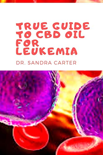 True Guide to CBD Oil for Leukemia: It is a comprehensive book on CBD Oil; its component and effectiveness in the management of leukemia (English Edition)