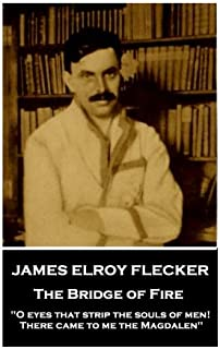 """James Elroy Flecker - The Bridge of Fire: """"O eyes that strip the souls of men! There came to me the Magdalen"""""""