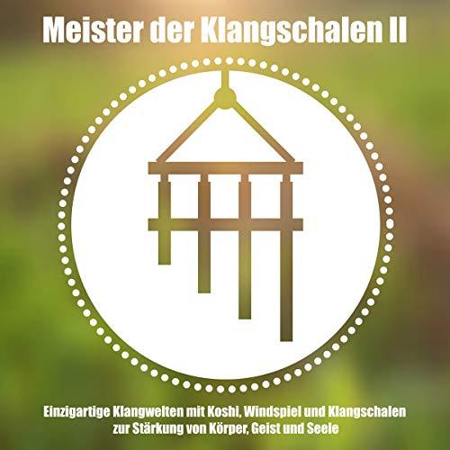 Meister der Klangschalen II: Einzigartige Klangwelten mit Koshi, Windspiel und Klangschalen zur Stärkung von Körper, Geist und Seele