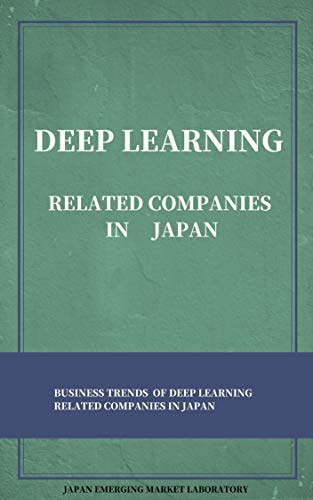 DEEP LEARNING RELATED COMPANIES IN JAPAN: BUSINESS TRENDS OF DEEP LEARNING RELATED COMPANIES IN JAPAN (English Edition)