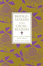 Bridge-Makers and Cross-Bearers: Korean-American Women and the Church (American Academy of Religion Academy Series)
