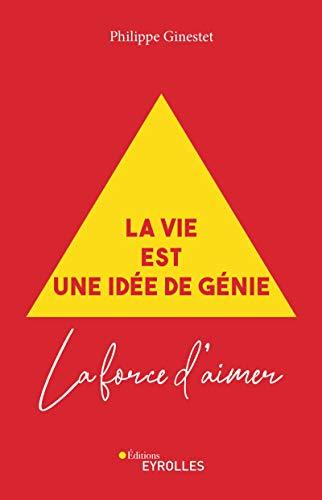 La vie est une idée de génie: La force d\'aimer (French Edition)