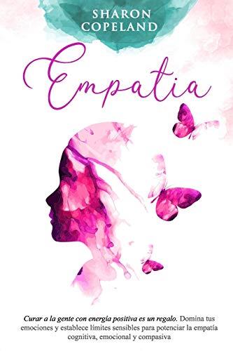Empatía: Curar a la gente con energía positiva es un regalo. Domina tus emociones y establece límites sensibles para potenciar la empatía cognitiva, emocional y compasiva