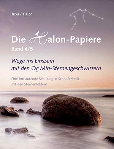 Die Halon-Papiere, Band 4/5: Wege ins EinsSein mit den Og Min-Sternengeschwistern. Eine fortlaufende Schulung in Schöpferkraft mit den Sternenfeldern