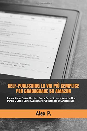 Self-publishing La Via Più Semplice Per Guadagnare Su Amazon: Impara Come Creare Un Libro Senza Dover Scrivere Neanche Una Parola E Scopri Come Guadagnare Pubblicandoli Su Amazon Kdp