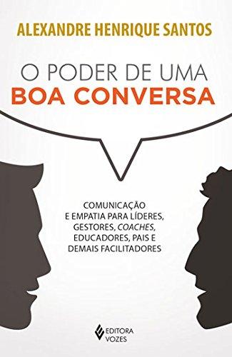 Poder de uma boa conversa: Comunicação e empatia para líderes, gestores, coaches, educadores, pais e demais facilitadores