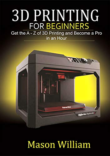 3D PRINTING FOR BEGINNERS: GET THE  A-Z  OF 3D PRINTING AND BECOME A PRO IN AN HOUR.