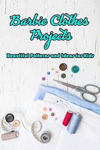Barbie Clothes Projects: Beautiful Patterns and Ideas for Kids: How to Make Patterns DIY Barbie Clothes Ideas Book