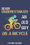 Never Underestimate An Old Guy On a Bicycle Cycling Log Book: Record Your Daily Adventures