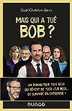 Mais qui a tué Bob ? Un roman pour tous ceux qui rêvent de tuer leur boss ... Un roman pour tous ceux qui rêvent de tuer leur boss ...