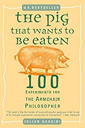 The Pig That Wants To Be Eaten: 100 Experiments for the Armchair Philosopher Book Cover