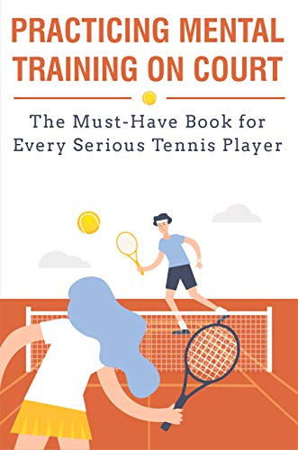 Practicing Mental Training On Court The Must-have Book For Every Serious Tennis Player: Mental Training (English Edition)