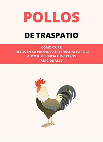 POLLOS DE TRASPATIO: CÓMO CRIAR POLLOS EN SU PROPIO PATIO TRASERO PARA LA AUTOSUFICIENCIA E INGRESOS ADICIONALES (Spanish Edition)
