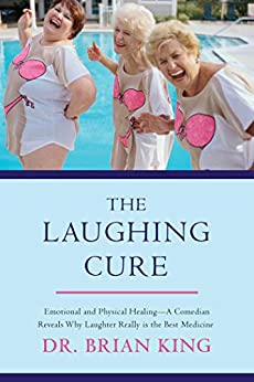 [Brian King]のThe Laughing Cure: Emotional and Physical Healing?A Comedian Reveals Why Laughter Really Is the Best Medicine (English Edition)