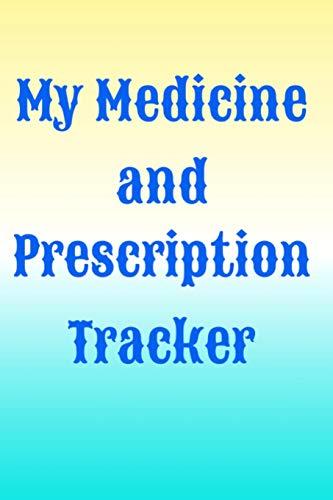 My Medicine and Prescription Tracker: Medication Tracker Log Book: Daily Medicine Reminder Tracking, Monitoring Sheets   Treatment History, Prescription Reminders