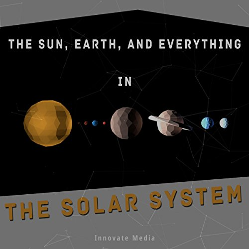 The Sun, Earth, and Everything in the Solar System audiobook cover art