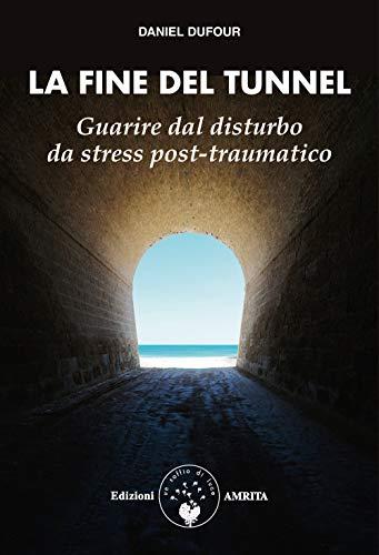 La fine del tunnel. Guarire dal disturbo da stress post-traumatico