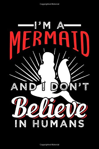 I'M A MERMAID AND I DON'T BELIEVE IN HUMANS: Lined Journal, Diary, Notebook, 6x9...