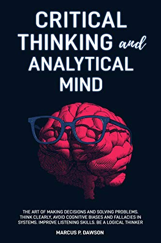 Critical Thinking and Analytical Mind: The Art of Making Decisions and Solving Problems. Think...