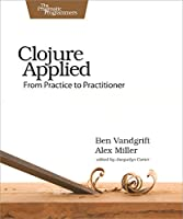 Clojure Applied: From Practice to Practitioner