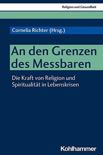 An den Grenzen des Messbaren: Die Kraft von Religion und Spiritualität in Lebenskrisen (Religion und Gesundheit, 3, Band 3)