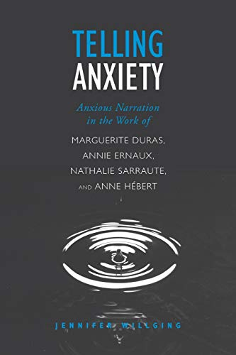 Telling Anxiety: Anxious Narration in the Work of Marguerite Duras, Annie Ernaux, Nathalie Sarraute, and Anne Herbert (University of Toronto Romance Series)