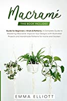 Macramé: This Book Includes: Guide for Beginners + Knots and Patterns. A Complete Guide to Mastering Macramé - Improve Your Designs with Illustrated Projects and Handmade Patterns for Home and Garden