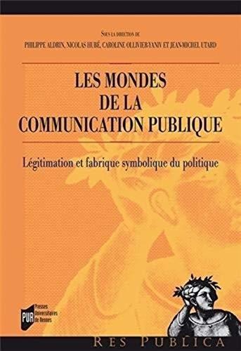 Les mondes de la communication publique : Légitimation et fabrique symbolique du politique