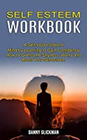 Self Esteem Workbook: A Self-doubt State of Mind by Learning to Gain Confidence (How to Overcome Shyness, Worry and Boost Your Self-esteem)