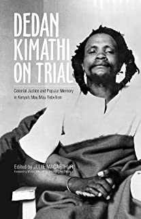 Dedan Kimathi on Trial: Colonial Justice and Popular Memory in Kenya's Mau Mau Rebellion (Ohio RIS Global Series)