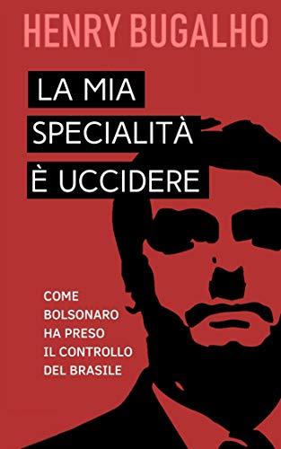 LA MIA SPECIALITÀ È UCCIDERE: Come Bolsonaro ha preso il controllo del Brasile (Italian Edition)
