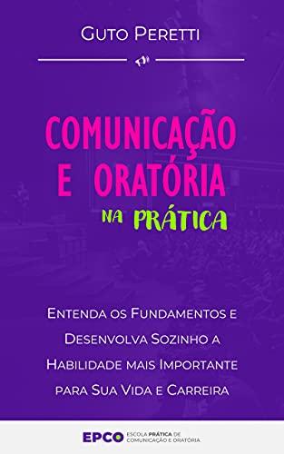 Comunicação e Oratória na Prática: Entenda os Fundamentos e Desenvolva Sozinho a Habilidade mais Importante para Sua Vida e Carreira