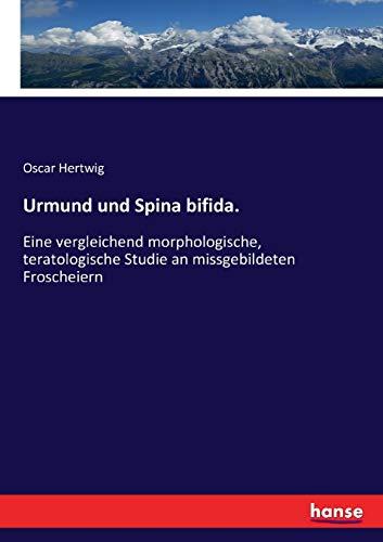 Urmund und Spina bifida.: Eine vergleichend morphologische, teratologische Studie an missgebildeten Froscheiern