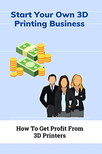 Start Your Own 3D Printing Business: How To Get Profit From 3D Printers: Businesses With 3D Printer