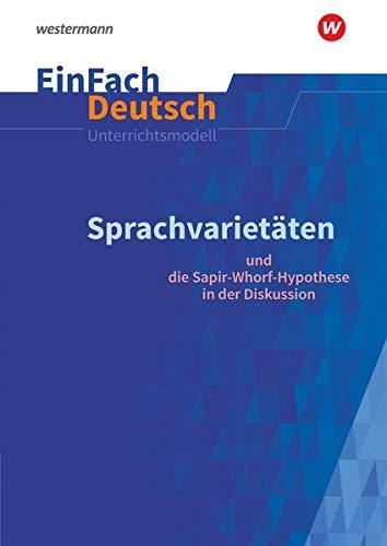 EinFach Deutsch Unterrichtsmodelle: Sprachvarietäten – und die Sapir-Whorf-Hypothese in der Diskussion: Gymnasiale Oberstufe