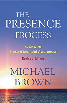 The Presence Process - A Journey Into Present Moment Awareness by [Michael Brown]