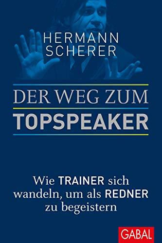 Scherer Hermann, Der Weg zum Topspeaker. Wie Trainer sich wandeln, um als Redner zu begeistern.