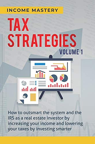 Tax Strategies: How to Outsmart the System and the IRS as a Real Estate Investor by Increasing Your Income and Lowering Your Taxes by Investing Smarter Volume 1