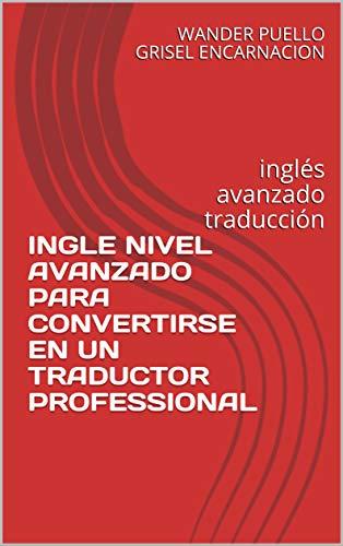 INGLE NIVEL AVANZADO PARA CONVERTIRSE EN UN TRADUCTOR PROFESSIONAL: inglés avanzado traducción...
